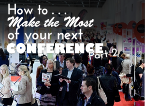 How to Make the Most of Your Next Conference or Event – Part 2